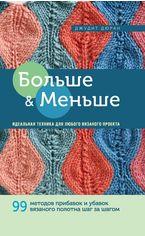 Больше и меньше: 99 методов прибавок и убавок вязаного полотна шаг за шагом от Book24