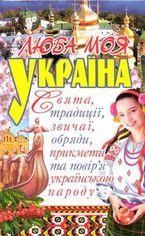 Люба моя Україна. Свята, традиції, звичаї, обряди, прикмети та повір'я українського народу от Book24