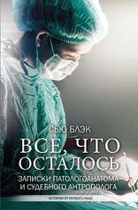 Акция на Все, что осталось. Записки патологоанатома и судебного антрополога - Блэк Сью (9789669930965) от Rozetka